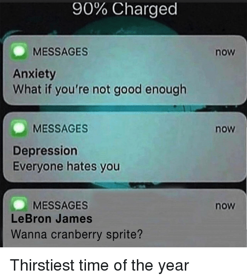 LeBron James, Anxiety, and Depression: 90% Charged  MESSAGES  Anxiety  What if you're not good enough  now  MESSAGES  now  Depression  Everyone hates you  MESSAGES  LeBron James  now  Wanna cranberry sprite? Thirstiest time of the year