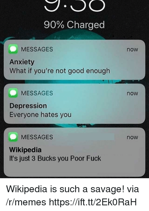 Memes, Savage, and Wikipedia: 90% Charged  MESSAGES  Anxiety  What if you're not good enough  now  MESSAGES  now  Depression  Everyone hates you  MESSAGES  now  Wikipedia  It's just 3 Bucks you Poor Fuck Wikipedia is such a savage! via /r/memes https://ift.tt/2Ek0RaH