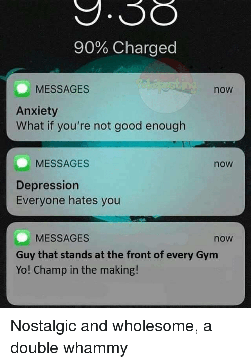 Gym, Yo, and Anxiety: 90% Charged  MESSAGES  now  Anxiety  What if you're not good enough  MESSAGES  now  Depression  Everyone hates you  MESSAGES  now  Guy that stands at the front of every Gym  Yo! Champ in the making! Nostalgic and wholesome, a double whammy