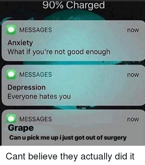 Memes, Anxiety, and Depression: 90% Charged  MESSAGES  now  Anxiety  What if you're not good enough  MESSAGES  now  Depression  Everyone hates you  MESSAGES  Grape  Can u pick me up i just got out of surgery  now Cant believe they actually did it