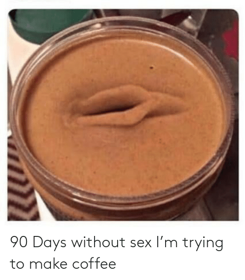 Sex, Coffee, and Make: 90 Days without sex I'm trying to make coffee