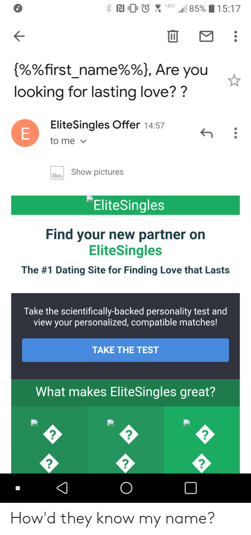 Dating, Love, and Pictures: (90%first name%%), Are you  looking for lasting love??  EliteSingles Offer 14:57  to me  Show pictures  Elitesingles  Find your new partner on  EliteSingles  The #1 Dating Site for Finding Love that Lasts  Take the scientifically-backed personality test and  view your personalized, compatible matches!  TAKE THE TEST  What makes EliteSingles great?  2  2  2 How'd they know my name?