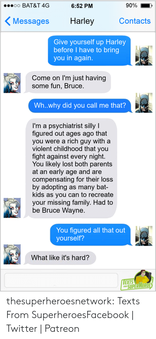 Facebook, Family, and Parents: 90%  o0 BAT&T 4G  6:52 PM  Harley  Contacts  Messages  Give yourself up Harley  before I have to bring  you in again.  Come on I'm just having  some fun, Bruce.  Wh..why did you call me that?  I'm a psychiatrist silly I  figured out ages ago that  you were a rich guy with a  violent childhood that you  fight against every night.  You likely lost both parents  at an early age and are  compensating for their loss  by adopting as many bat-  kids as you can to recreate  your missing family. Had to  be Bruce Wayne.  You figured all that out  yourself?  What like it's hard?  EXTS  FRON SUPER HERDES thesuperheroesnetwork:  Texts From SuperheroesFacebook | Twitter | Patreon