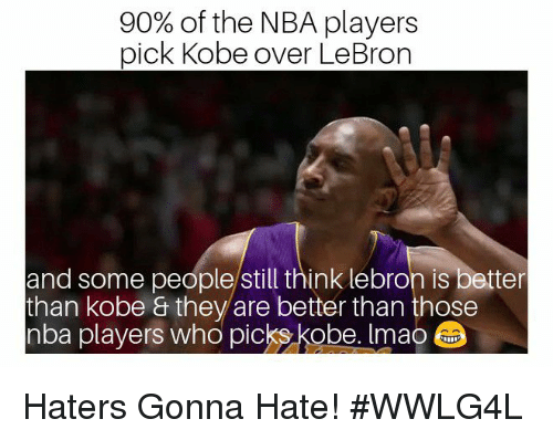 Memes, Nba, and Kobe: 90% of the NBA players  pick Kobe over LeBron  and some people/still think lebron is better  than kobe & they are better than those  nba players who picks kobe. Imao Haters Gonna Hate!   #WWLG4L