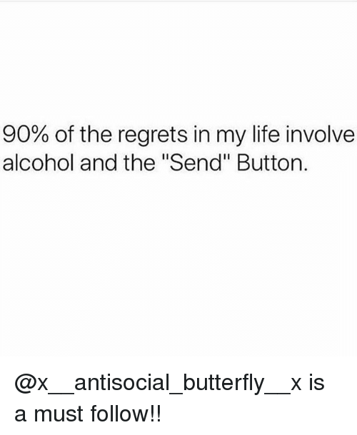 "Life, Memes, and Alcohol: 90% of the regrets in my life involve  alcohol and the ""Send"" Button. @x__antisocial_butterfly__x is a must follow!!"