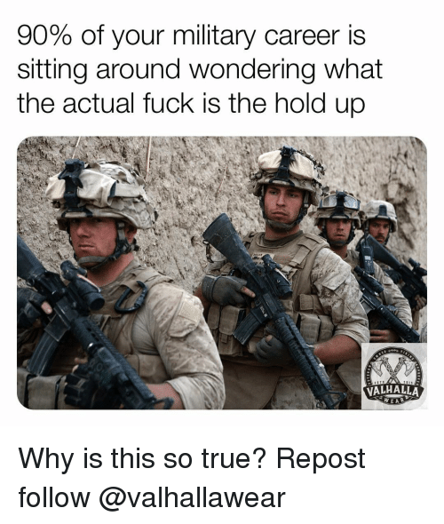 Memes, True, and Fuck: 90% of your military career is  sitting around wondering what  the actual fuck is the hold up  VALHALLA  WEAR Why is this so true? Repost follow @valhallawear