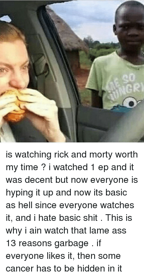 Ass, Memes, and Rick and Morty: 90  UNGR is watching rick and morty worth my time ? i watched 1 ep and it was decent but now everyone is hyping it up and now its basic as hell since everyone watches it, and i hate basic shit . This is why i ain watch that lame ass 13 reasons garbage . if everyone likes it, then some cancer has to be hidden in it