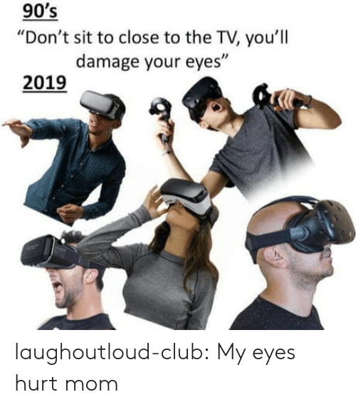 "Club, Tumblr, and Blog: 90's  ""Don't sit to close to the TV, you'll  damage your eyes  2019 laughoutloud-club:  My eyes hurt mom"