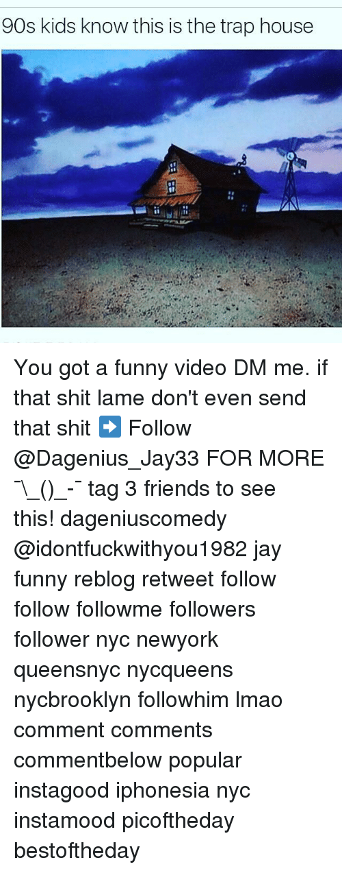 Friends, Funny, and Jay: 90s kids know this is the trap house You got a funny video DM me. if that shit lame don't even send that shit ➡️ Follow @Dagenius_Jay33 FOR MORE ¯\_(ツ)_-¯ tag 3 friends to see this! dageniuscomedy @idontfuckwithyou1982 jay funny reblog retweet follow follow followme followers follower nyc newyork queensnyc nycqueens nycbrooklyn followhim lmao comment comments commentbelow popular instagood iphonesia nyc instamood picoftheday bestoftheday