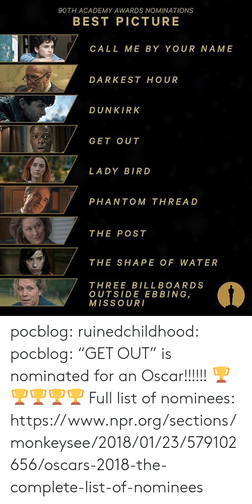 """Academy Awards, Gif, and Oscars: 90TH ACADEMY AWARDS NOMINATIONS  BEST PICTURE  CALL ME BY YOUR NAME  DARKEST HOUR  DUNKIRK  GET OUT  LADY BIRD  PHANTOM THREAD  THE POST  THE SHAPE OF WATER  THREE BILLBOARDS  OUTSIDE EBBING  MISSOUR pocblog:  ruinedchildhood:  pocblog: """"GET OUT"""" is nominated for an Oscar!!!!!! 🏆🏆🏆🏆🏆  Full list of nominees: https://www.npr.org/sections/monkeysee/2018/01/23/579102656/oscars-2018-the-complete-list-of-nominees"""