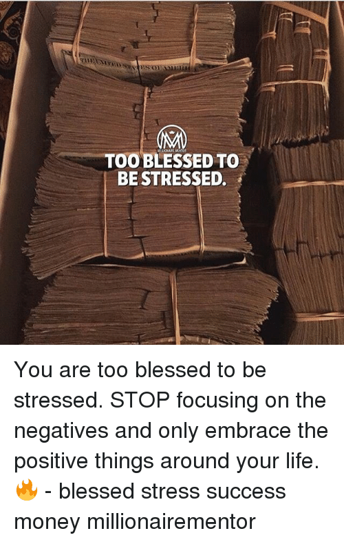 Blessed, Life, and Memes: 91  H9  TOO BLESSED TO  BE STRESSED. You are too blessed to be stressed. STOP focusing on the negatives and only embrace the positive things around your life.🔥 - blessed stress success money millionairementor
