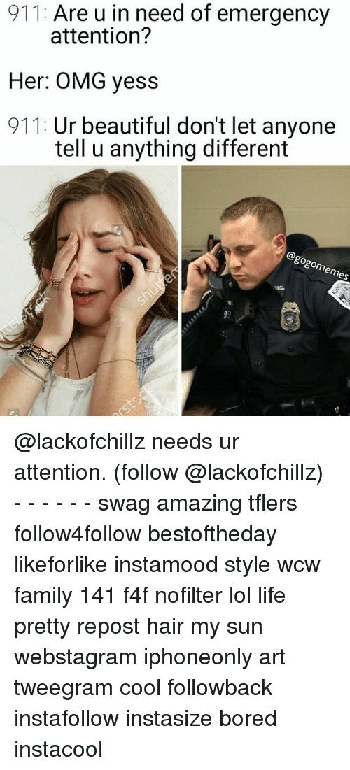 Beautiful, Bored, and Family: 911: Are u in need of emergency  attention?  Her: OMG yess  911: Ur beautiful don't let anyone  tell u anything different  es @lackofchillz needs ur attention. (follow @lackofchillz) - - - - - - swag amazing tflers follow4follow bestoftheday likeforlike instamood style wcw family 141 f4f nofilter lol life pretty repost hair my sun webstagram iphoneonly art tweegram cool followback instafollow instasize bored instacool