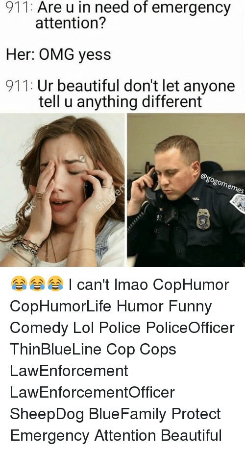Beautiful, Funny, and Lmao: 911: Are u in need of emergency  attention'?  Her: OMG yess  911: Ur beautiful don't let anyone  tell u anything different  8 😂😂😂 I can't lmao CopHumor CopHumorLife Humor Funny Comedy Lol Police PoliceOfficer ThinBlueLine Cop Cops LawEnforcement LawEnforcementOfficer SheepDog BlueFamily Protect Emergency Attention Beautiful