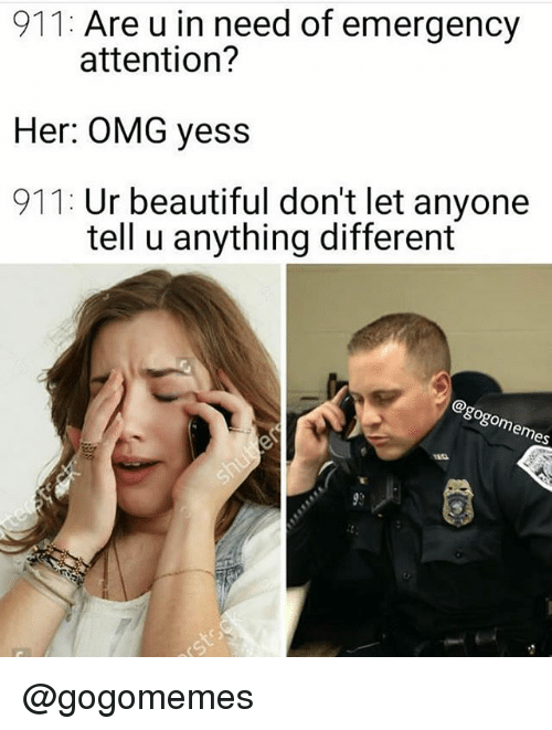 Beautiful, Omg, and Dank Memes: 911: Are u in need of emergency  attention?  Her: OMG yess  911: Ur beautiful don't let anyone  tell u anything different  enes @gogomemes
