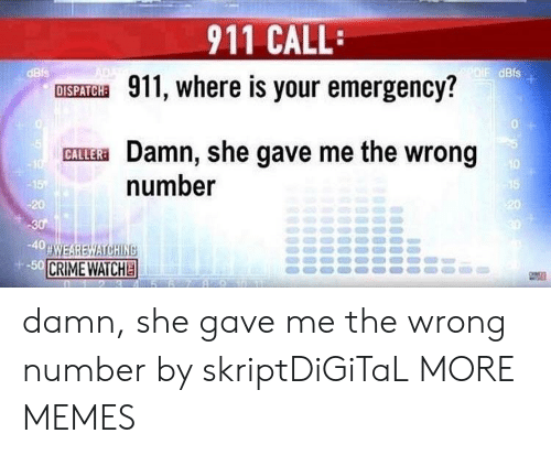 Crime, Dank, and Memes: 911 CALL:  dBis  dBis  DISPATHE 911, where is your emergency?  0  GAL Damn, she gave me the wrong  CALLER  10  number  20  20  -40  CRIME WATCH damn, she gave me the wrong number by skriptDiGiTaL MORE MEMES