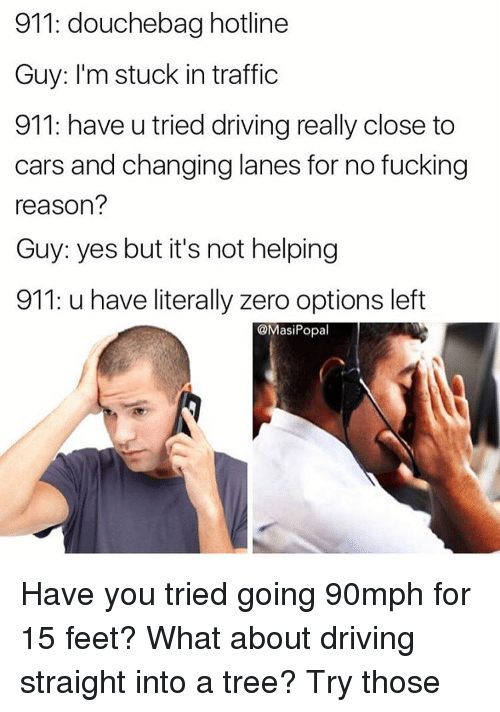 Cars, Douchebag, and Driving: 911: douchebag hotline  Guy: I'm stuck in traffic  911: have u tried driving really close to  cars and changing lanes for no fucking  reason?  Guy: yes but it's not helping  911: u have literally zero options left  @Masi Popal Have you tried going 90mph for 15 feet? What about driving straight into a tree? Try those