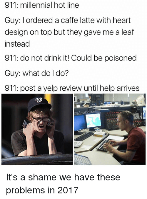 Funny, Heart, and Help: 911: millennial hot line  Guy: I ordered a caffe latte with heart  design on top but they gave me a leaf  instead  911: do not drink it! Could be poisoned  Guy: what do l do?  911: post a yelp review until help arrives  MasiPopal It's a shame we have these problems in 2017