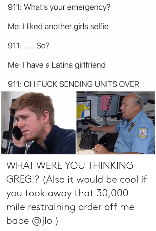 Girls, JLo, and Memes: 911: What's your emergency?  Me: I liked another girls selfie  911: So?  Me: I have a Latina girlfriend  911: OH FUCK SENDING UNITS OVER WHAT WERE YOU THINKING GREG!? (Also it would be cool if you took away that 30,000 mile restraining order off me babe @jlo )