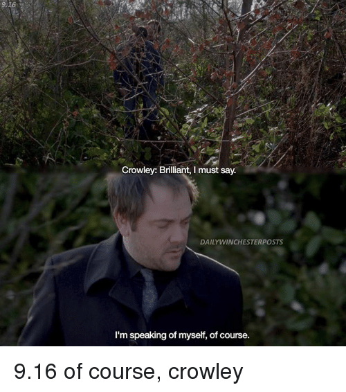 Memes, Brilliant, and 🤖: 916  Crowley: Brilliant, I must say.  DAILYWINCHESTERPOSTS  I'm speaking of myself, of course. 9.16 of course, crowley