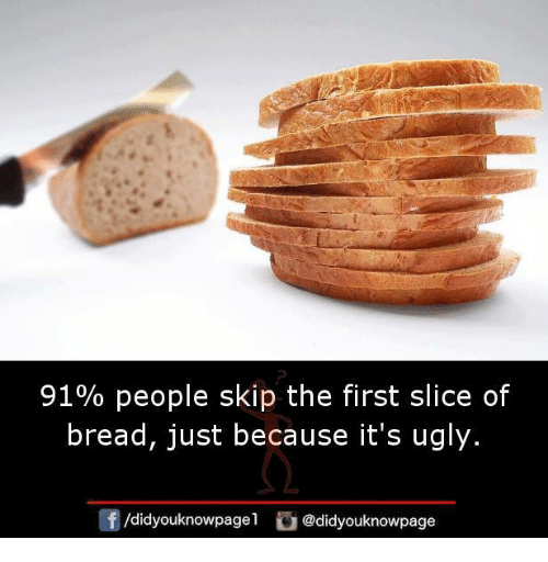 Memes, Ugly, and 🤖: 9190 people skip the first slice of  bread, just because it's ugly.  団  /didyouknowpagel。@d.dyouknowpage