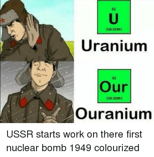 Work, Ussr, and Uranium: 92  238.02891  Uranium  92  Our  238.02891  Ouranium USSR starts work on there first nuclear bomb 1949 colourized