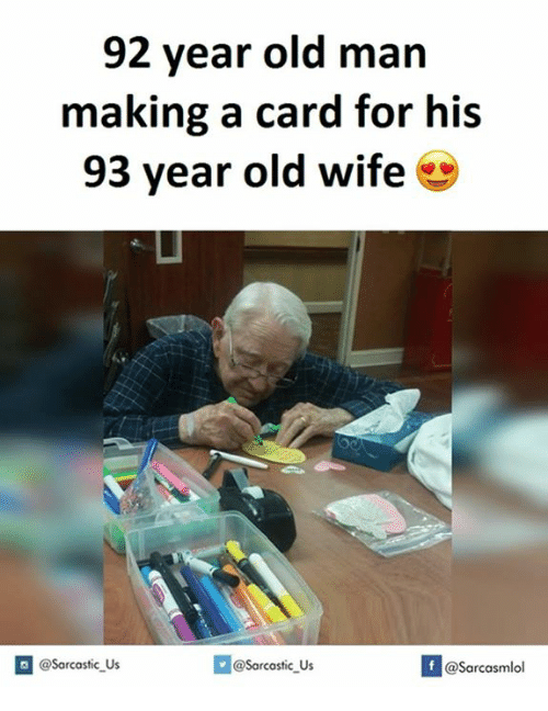 Old Man, Wife, and Old: 92 year old man  making a card for his  93 year old wife  @sarcastic us  If @Sarcastic Us  @Sarcasmlol