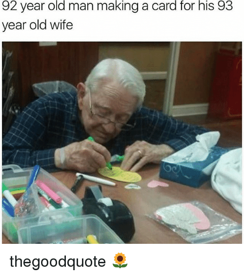 Memes, Old Man, and Wife: 92 year old man making a card for his 93  year old wife thegoodquote 🌻