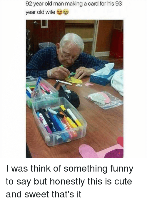 Cute, Funny, and Old Man: 92 year old man making a card for his 93  year old wife I was think of something funny to say but honestly this is cute and sweet that's it