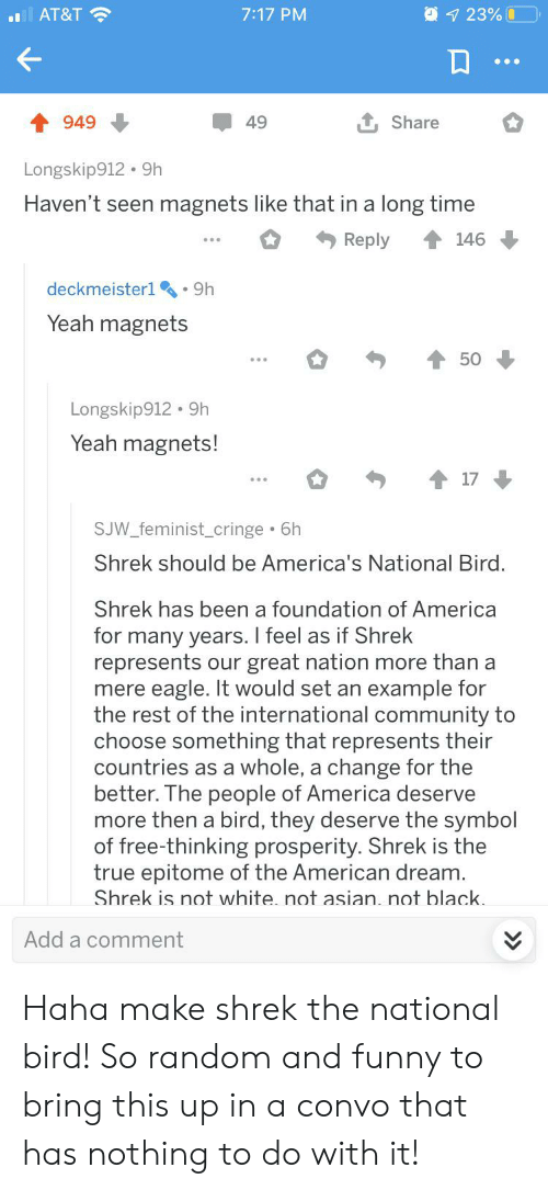 America, Asian, and Community: 923% O  AT&T  7:17 PM  1Share  949  49  Longskip912 9h  Haven't seen magnets like that in a long time  146  Reply  deckmeister1 9h  Yeah magnets  50  Longskip912. 9h  Yeah magnets!  17  SJW_feminist_cringe 6h  Shrek should be America's National Bird.  Shrek has been a foundation of America  for many years. I feel as if Shrek  represents our great nation more than a  mere eagle. It would set an example for  the rest of the international community to  choose something that represents their  countries as a whole, a change for the  better. The people of America deserve  more then a bird, they deserve the symbol  of free-thinking prosperity. Shrek is the  true epitome of the American dream.  Shrek is not white. not asian. not black.  Add a comment Haha make shrek the national bird! So random and funny to bring this up in a convo that has nothing to do with it!