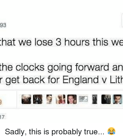 Memes, 🤖, and Hats: 93  hat we lose 3 hours this we  the clocks going forward an  r get back for England v Lith Sadly, this is probably true... 😂