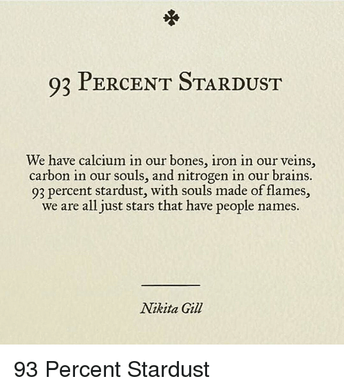 Bones, Brains, and Stars: 93 PERCENT STARDUST  We have calcium in our bones, iron in our veins,  carbon in our souls, and nitrogen in our brains.  93 percent stardust, with souls made of flames,  we are all just stars that have people names  Nikita Gil <p>93 Percent Stardust</p>
