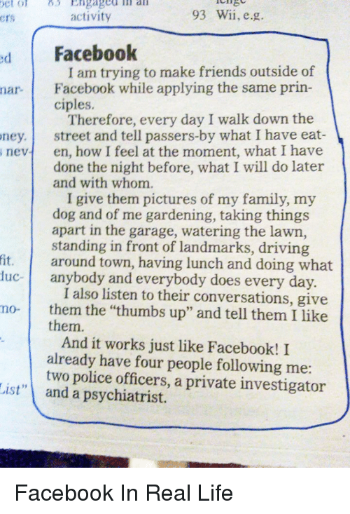 "Driving, Funny, and Police: 93 Wii, e.g.  activity  Crs  d Facebook  I am trying to make friends outside of  nar. Facebook while applying the same prin-  ciples.  Therefore, every day I walk down the  ney. street and tell passers-by what I have eat  s nevt en, how I feel at the moment, what I have  done the night before, what I will do later  and with whom.  I give them pictures of my family, my  dog and of me gardening, taking things  apart in the garage, watering the lawn,  standing in front of landmarks, driving  fit. around town, having lunch and doing what  uc- anybody and everybody does every day  I also listen to their conversations, give  mo- them the ""thumbs up"" and tell them I like  them.  And it works just like Facebook! I  already have four people following me  two police officers, a private investigator  List"" and a psychiatrist. Facebook In Real Life"