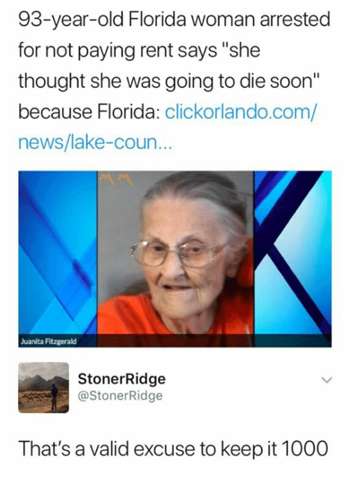 "News, Soon..., and Florida: 93-year-old Florida woman arrested  for not paying rent says ""she  thought she was going to die soon""  because Florida: clickorlando.com/  news/lake-coun  Juanita Fitzgerald  StonerRidge  @StonerRidge  That's a valid excuse to keep it 1000"
