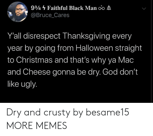 Christmas, Dank, and God: 934 Faithful Black Man oo A  @Bruce_Cares  Y'all disrespect Thanksgiving every  year by going from Halloween straight  to Christmas and that's why ya Mac  and Cheese gonna be dry. God don't  like ugly. Dry and crusty by besame15 MORE MEMES