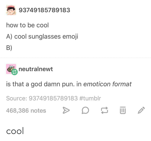 Emoji, God, and Tumblr: 93749185789183  how to be cool  A) cool sunglasses emoji  B)  neutralnewt  is that a god damn pun. in emoticon format  Source: 93749185789183#tumblr  468,386 notes> cool