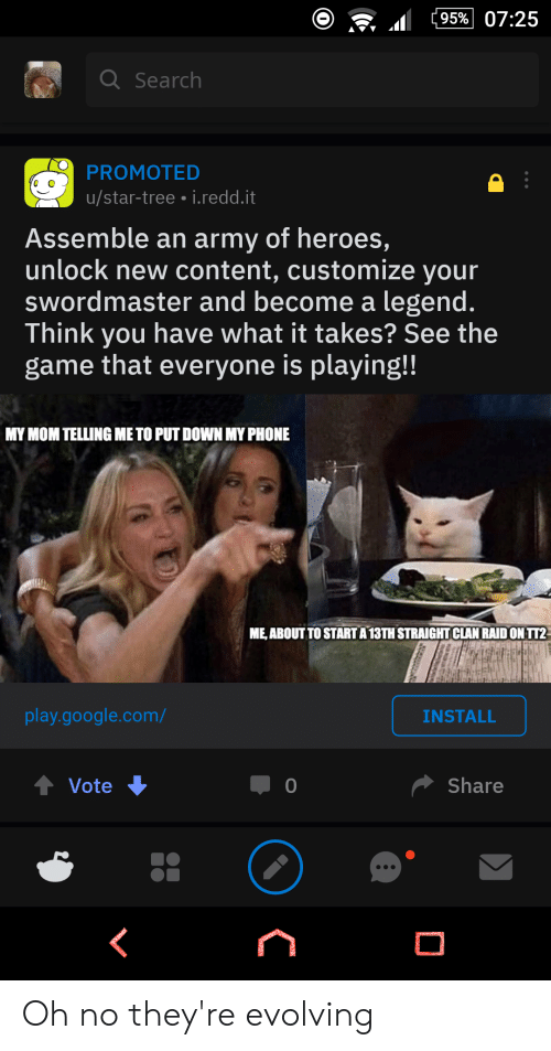 Google, Phone, and Reddit: 95% 07:25  a Search  PROMOTED  u/star-tree i.redd.it  Assemble an army of heroes,  unlock new content, customize your  swordmaster and become a legend.  Think you have what it takes? See the  game that everyone is playing!  MY MOM TELLING ME TO PUT DOWN MY PHONE  ME, ABOUT TO STARTA  13TH STRAIGHT CLAN RAID ON TT2  play.google.com/  INSTALL  Share  Vote Oh no they're evolving