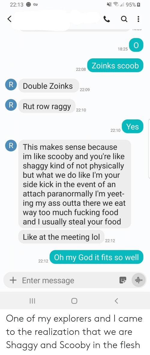 Ass, Food, and Fucking: 95%  22:13  18:25  Zoinks scoob  22:08  Double Zoinks  22:09  Rut row raggy 22:10  Yes  22:10  This makes sense because  im like scooby and you're like  shaggy kind of not physically  but what we do like I'm your  side kick in the event of an  attach paranormally I'm yeet-  ing my ass outta there we eat  way too much fucking food  and I usually steal your food  Like at the meeting lol  22:12  Oh my God it fits so well  22:12  Enter message  II  R  R One of my explorers and I came to the realization that we are Shaggy and Scooby in the flesh