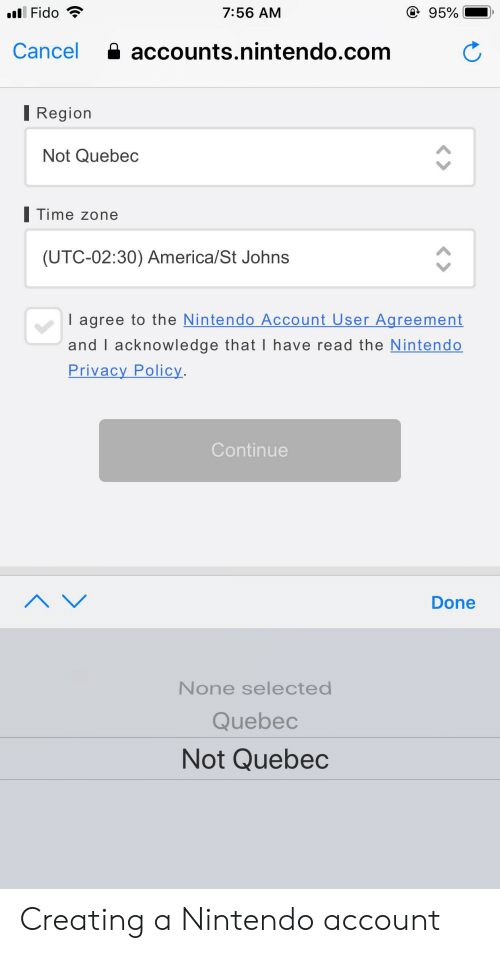 America, Nintendo, and Time: @ 95%  Fido  7:56 AM  accounts.nintendo.com  Cancel  I Region  Not Quebec  Time zone  (UTC-02:30) America/St Johns  I agree to the Nintendo Account User Agreement  and I acknowledge that I have read the Nintendo  Privacy Policy.  Continue  A V  Done  None selected  Quebec  Not Quebec Creating a Nintendo account