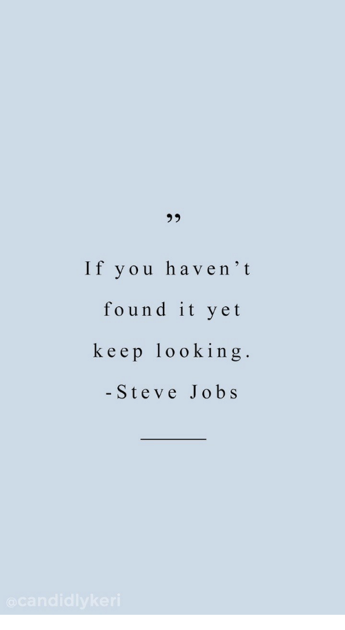 Steve Jobs, Jobs, and Looking: 95  If you haven'it  found it yet  keep looking  - Steve Jobs
