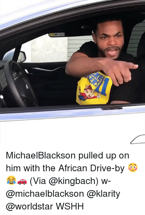 Drive By, Memes, and Worldstar: 95 MichaelBlackson pulled up on him with the African Drive-by 😳😂🚗 (Via @kingbach) w- @michaelblackson @klarity @worldstar WSHH