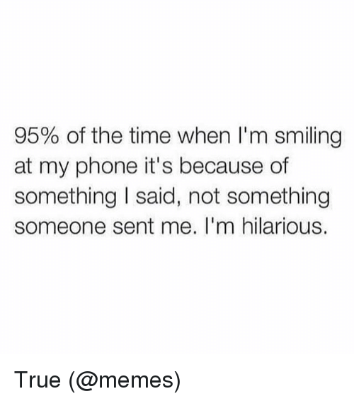 Memes, Phone, and True: 95% of the time when I'm smiling  at my phone it's because of  something said, not something  someone sent me. I'm hilarious. True (@memes)