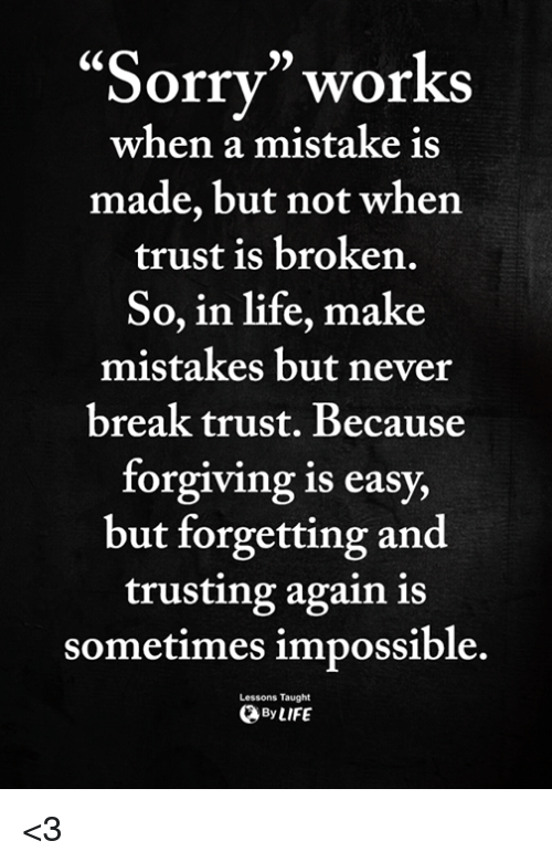 """Life, Memes, and Break: 95  """"Sorrv"""" works  made, but not when  So, in life, make  when a mistake is  trust is broken.  mistakes but never  break trust. Because  forgiving is easy,  but forgetting and  trusting again is  sometimes impossible.  Lessons Taught  ByLIFE <3"""