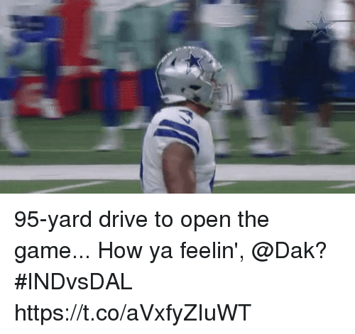 Memes, The Game, and Drive: 95-yard drive to open the game...  How ya feelin', @Dak? #INDvsDAL https://t.co/aVxfyZIuWT