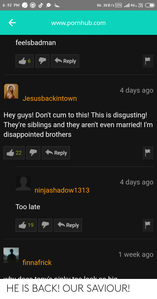 Cum, Disappointed, and Pornhub: 96.3KB/s N4t LTE  www.pornhub.com  feelsbadman  Reply  4 days ago  Jesusbackintown  Hey guys! Don't cum to this! This is disgusting!  They're siblings and they aren't even married! I'm  disappointed brothers  22Reply  4 days ago  ninjashadow1313  Too late  1 week ago  finnafrick HE IS BACK! OUR SAVIOUR!