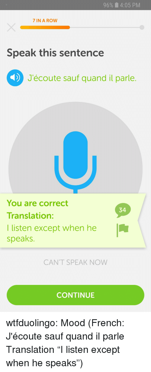 """Mood, Tumblr, and Blog: 96%  4:05 PM  7 IN A ROW  Speak this sentence  J'écoute sauf quand il parle.  You are correct  Translation:  I listen except when he  speaks.  34  CANT SPEAK NOW  CONTINUE wtfduolingo:  Mood  (French: J'écoute sauf quand il parle Translation """"I listen except when he speaks"""")"""