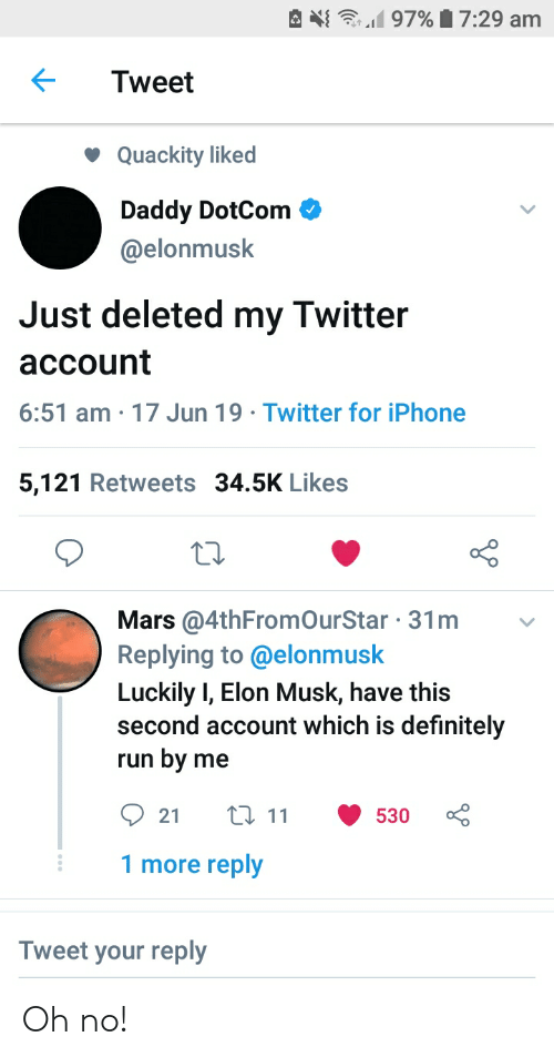 Definitely, Iphone, and Run: 97% 7:29 am  Tweet  Quackity liked  Daddy DotCom  @elonmusk  Just deleted my Twitter  account  6:51 am 17 Jun 19 Twitter for iPhone  5,121 Retweets 34.5K Likes  Mars @4thFromOurStar 31m  Replying to @elonmusk  Luckily I, Elon Musk, have this  second account which is definitely  by  run  me  111  21  530  1 more reply  Tweet your reply Oh no!
