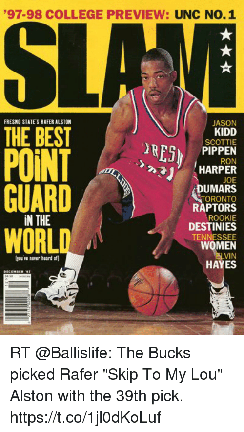 "Af, College, and Memes: 97-98 COLLEGE PREVIEW: UNC NO.1  FRESNO STATE'S RAFER ALSTON  JASON  KIDD  SCOTTIE  PIPPEN  RON  THE BEST  RESP  HARPER  GUARD/。..  WORLD  JOE  DUMARS  TORONTO  RAPTORS  ROOKIE  DESTINIES  TENNESSEE  WOMEN  VIN  HAYES  İN THE  lyou re nener heard af  臥. RT @Ballislife: The Bucks picked Rafer ""Skip To My Lou"" Alston with the 39th pick. https://t.co/1jl0dKoLuf"