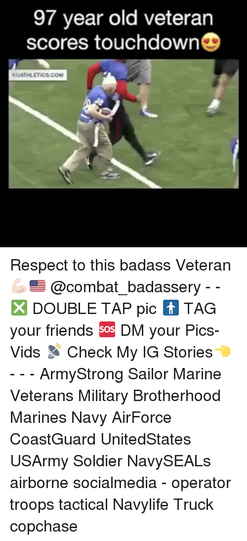 Friends, Memes, and Respect: 97 year old veteran  scores touchdown  KUATHLETICS.COM Respect to this badass Veteran 💪🏻🇺🇸 @combat_badassery - - ❎ DOUBLE TAP pic 🚹 TAG your friends 🆘 DM your Pics-Vids 📡 Check My IG Stories👈 - - - ArmyStrong Sailor Marine Veterans Military Brotherhood Marines Navy AirForce CoastGuard UnitedStates USArmy Soldier NavySEALs airborne socialmedia - operator troops tactical Navylife Truck copchase