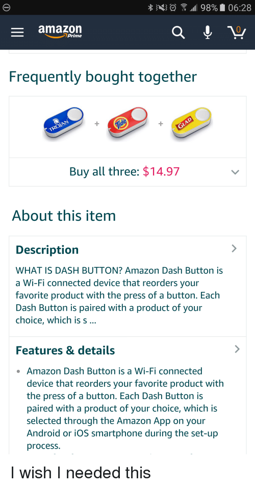 Amazon, Amazon Prime, and Android: 98% 06:28  amazon  Prime  Frequently bought together  TROJAN  Buy all three: $14.97  About this item  Description  WHAT IS DASH BUTTON? Amazon Dash Button is  a Wi-Fi connected device that reorders your  favorite product with the press of a button. Each  Dash Button is paired with a product of your  choice, which is s  Features & details  Amazon Dash Button is a Wi-Fi connected  device that reorders your favorite product with  the press of a button. Each Dash Button is  paired with a product of your choice, which is  selected through the Amazon App on your  Android or iOS smartphone during the set-up  process. I wish I needed this