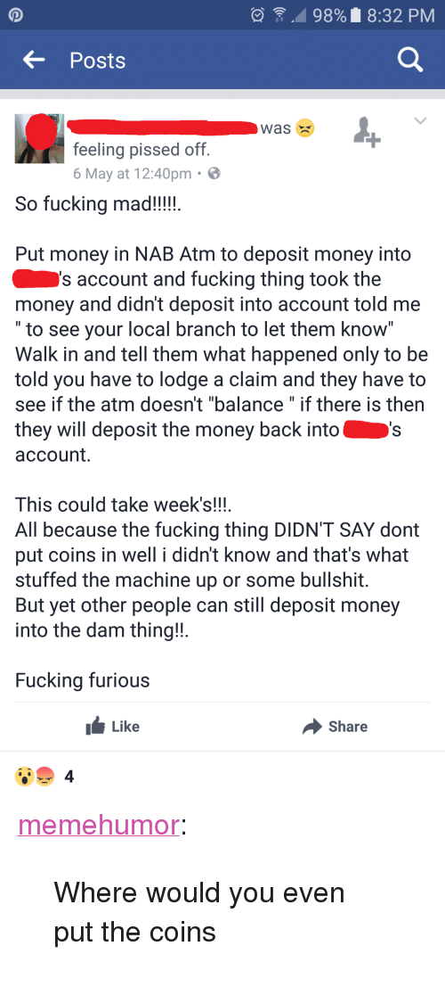 """Fucking, Money, and Tumblr: , 98% 8:32 PM  Posts  Was X  feeling pissed off  6 May at 12:40pm  So fucking mad!!!!  Put money in NAB Atm to deposit money into  s account and fucking thing took the  money and didn't deposit into account told me  to see your local branch to let them Know  Walk in and tell them what happened only to be  told you have to lodge a claim and they have to  see if the atm doesn't """"balance"""" if there is then  they will deposit the money back into  account.  This could take week's!!!  All because the fucking thing DIDN'T SAY dont  put coins in well i didn't know and that's what  stuffed the machine up or some bullshit  But yet other people can still deposit money  into the dam thing!  Fucking furious  Like  Share  4 <p><a href=""""http://memehumor.net/post/160444078798/where-would-you-even-put-the-coins"""" class=""""tumblr_blog"""">memehumor</a>:</p>  <blockquote><p>Where would you even put the coins</p></blockquote>"""